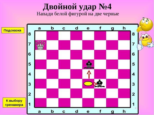 Двойной удар №4 Напади белой фигурой на две черные К выбору тренажера Подсказка
