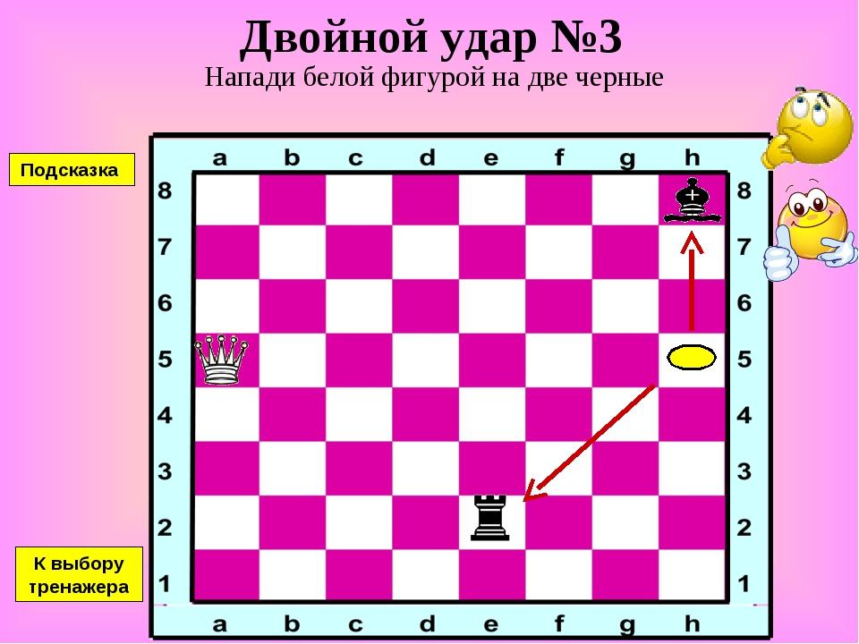 Двойной удар №3 Напади белой фигурой на две черные К выбору тренажера Подсказка