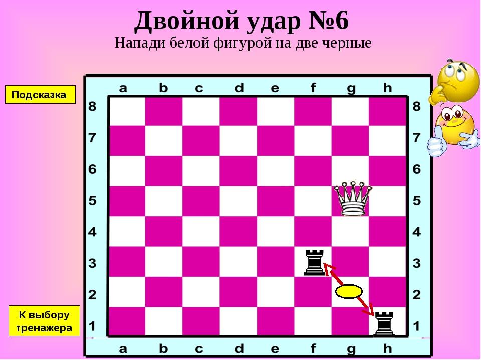 Двойной удар №6 Напади белой фигурой на две черные К выбору тренажера Подсказка