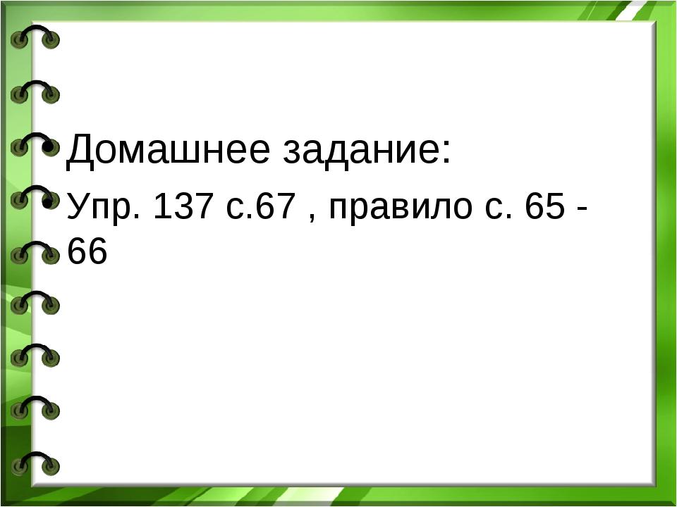 Домашнее задание: Упр. 137 с.67 , правило с. 65 - 66