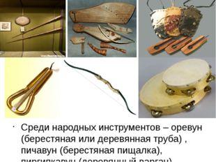 Среди народных инструментов – оревун (берестяная или деревянная труба) , пич