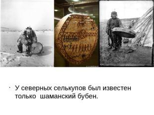 У северных селькупов был известен только шаманский бубен.