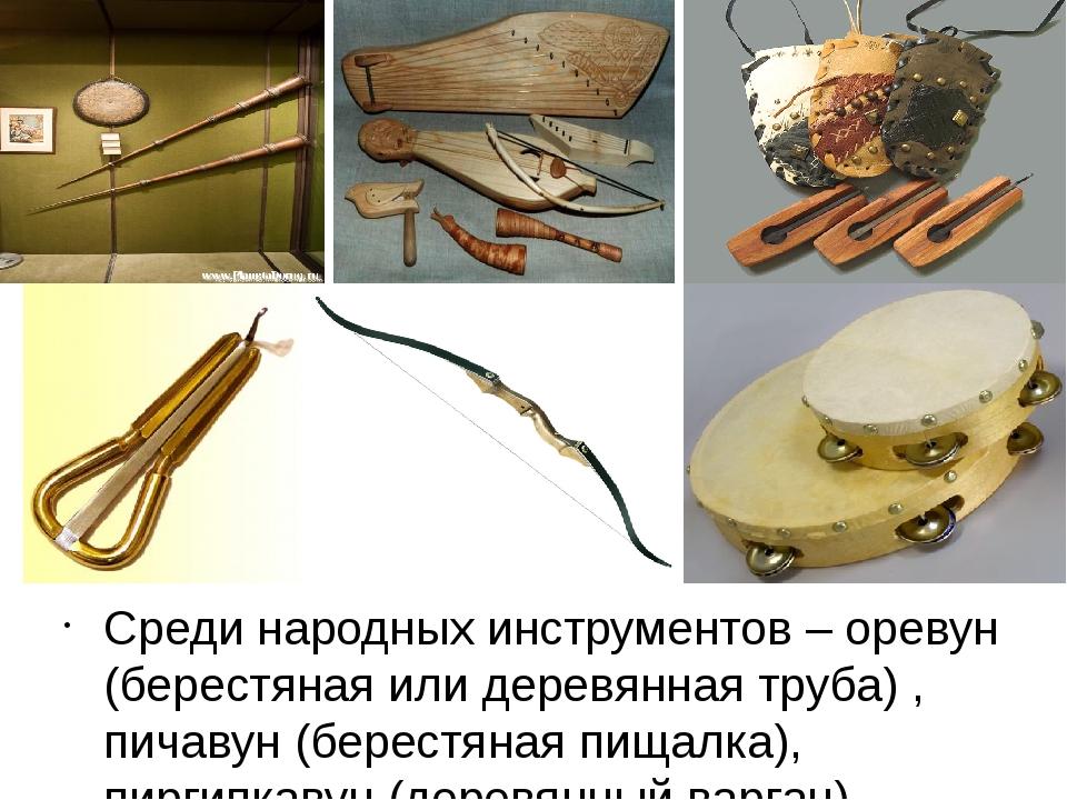 Среди народных инструментов – оревун (берестяная или деревянная труба) , пич...