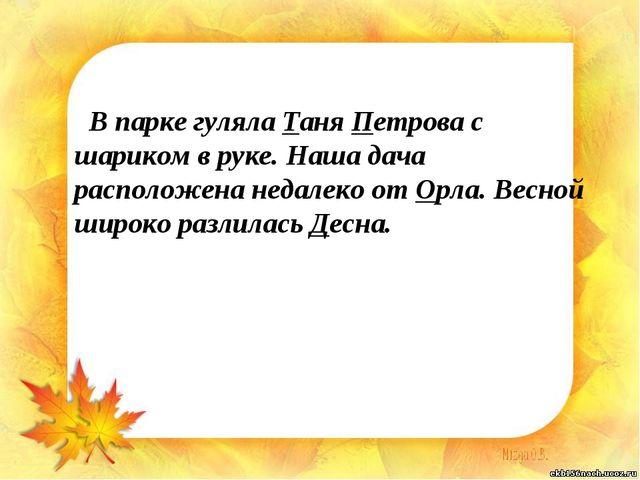 В парке гуляла Таня Петрова с шариком в руке. Наша дача расположена недалеко...