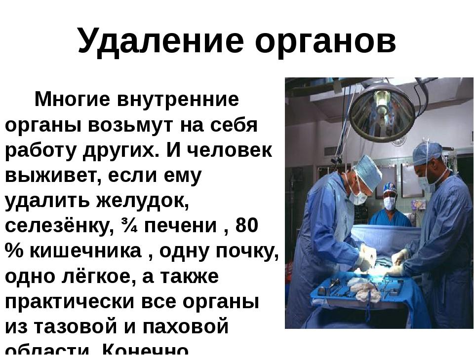 Удаление органов Многие внутренние органы возьмут на себя работу других. И че...