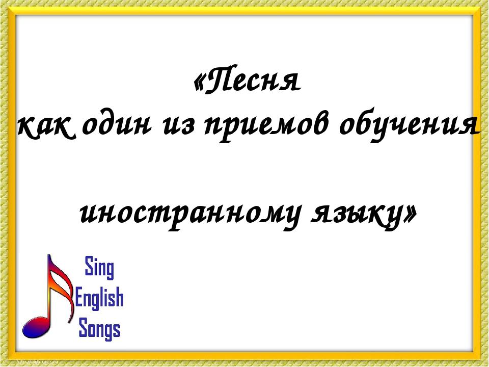«Песня как один из приемов обучения иностранному языку»