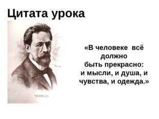 Цитата урока «В человекевсё должно быть прекрасно: и мысли, и душа, и чувст