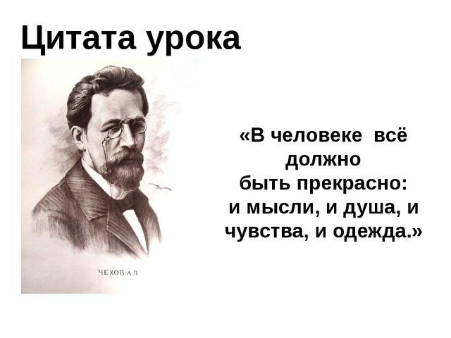 Цитата урока «В человекевсё должно быть прекрасно: и мысли, и душа, и чувст...