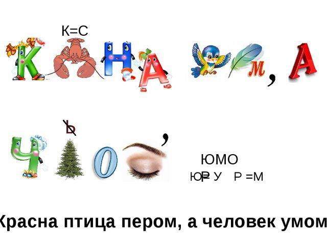К=С ЮМОР Ю= У Р =М Красна птица пером, а человек умом.