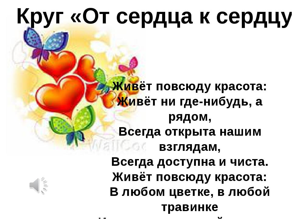 Круг «От сердца к сердцу» Живёт повсюду красота: Живёт ни где-нибудь, а рядом...