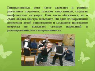 Гиперактивные дети часто задевают и роняют различные предметы, толкают сверст