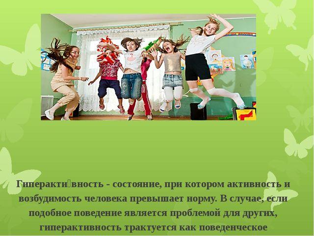 Гиперакти́вность - состояние, при котором активность и возбудимость человека...