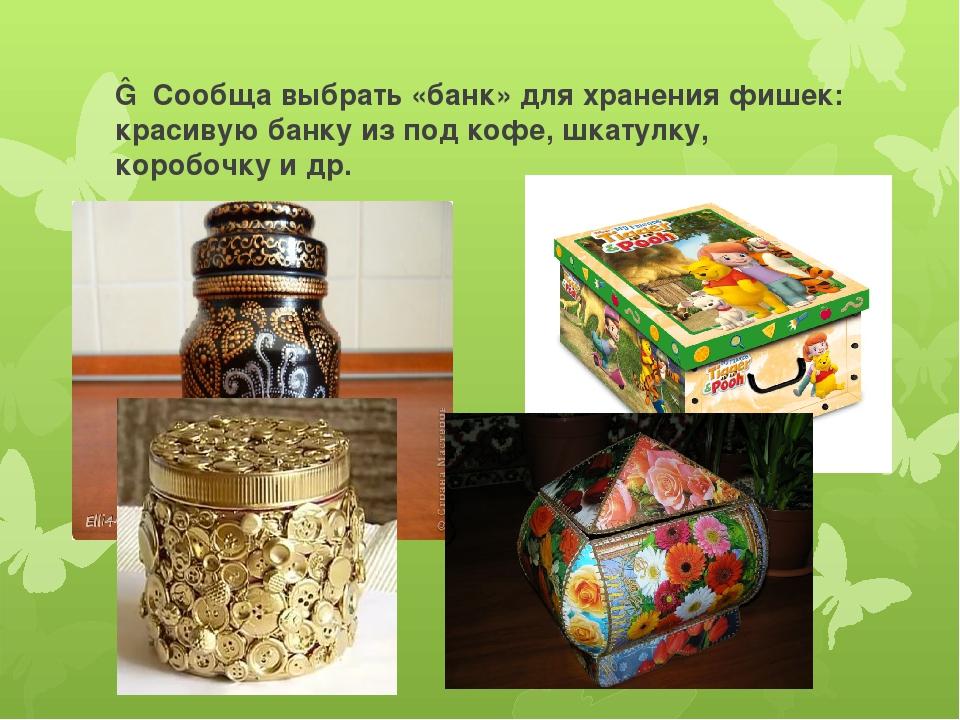 ― Сообща выбрать «банк» для хранения фишек: красивую банку из под кофе, шкату...