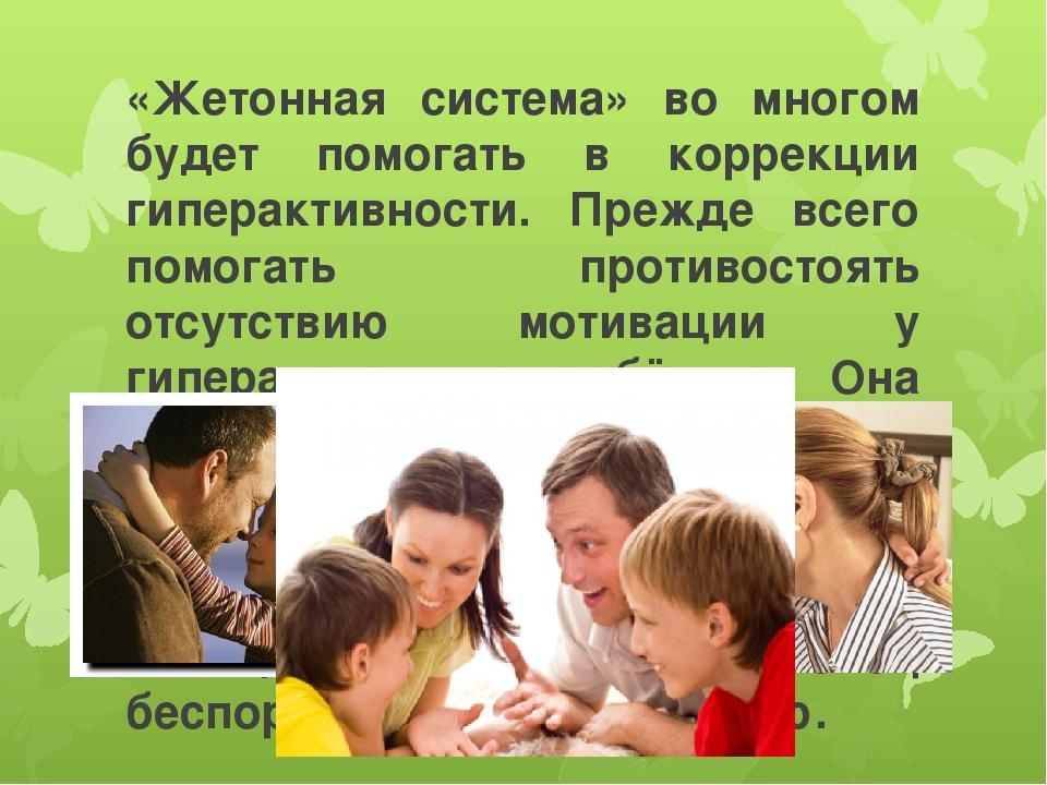 «Жетонная система» во многом будет помогать в коррекции гиперактивности. Преж...