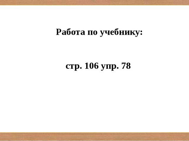 Работа по учебнику: стр. 106 упр. 78