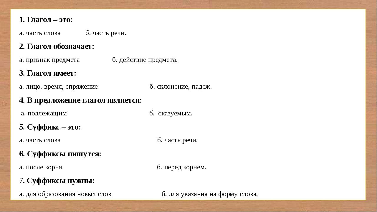 1. Глагол – это: а. часть слова б. часть речи. 2. Глагол обозначает: а. приз...