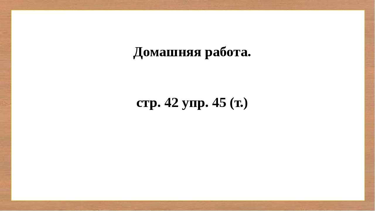 Домашняя работа. стр. 42 упр. 45 (т.)