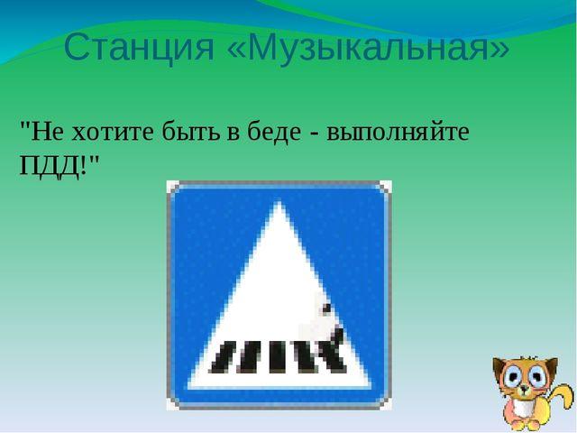 """Станция «Музыкальная» """"Не хотите быть в беде -выполняйте ПДД!"""""""