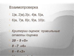 Взаимопроверка 1)в, 2)в),3)с, 4)в, 5)а, 6)а, 7)в, 8)с, 9)а, 10)с.  Критерии