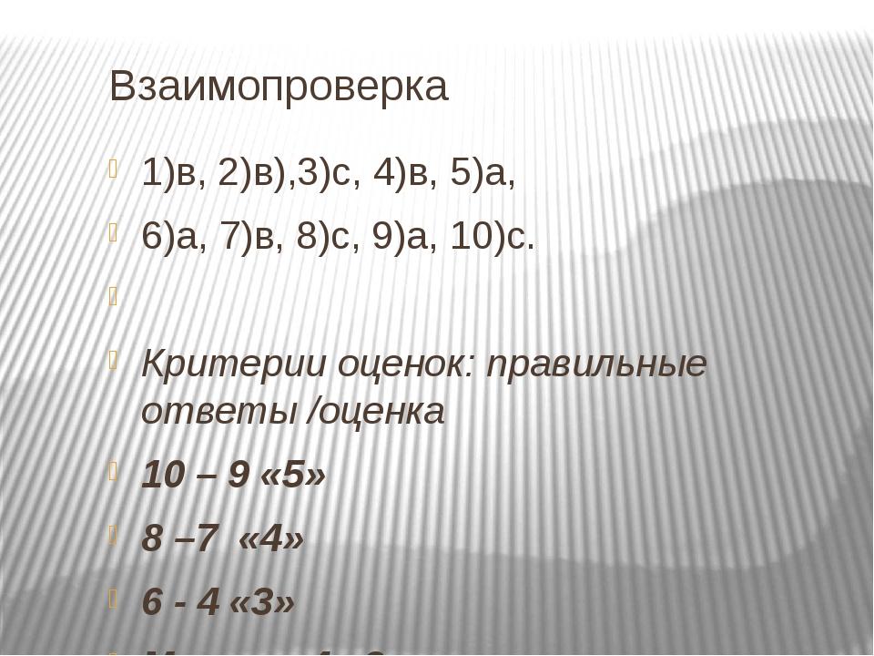Взаимопроверка 1)в, 2)в),3)с, 4)в, 5)а, 6)а, 7)в, 8)с, 9)а, 10)с.  Критерии...