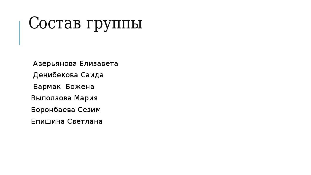 Состав группы Аверьянова Елизавета Денибекова Саида Бармак Божена Выползова М...