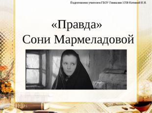 «Правда» Сони Мармеладовой Подготовлено учителем ГБОУ Гимназии 1358 Котиной И