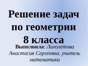 Решение задач по геометрии 8 класса Выполнила: Лихолетова Анастасия Сергеевна