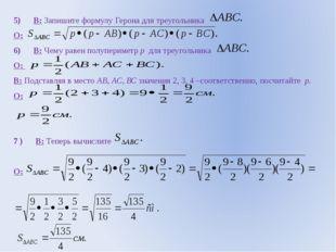 5) В: Запишите формулу Герона для треугольника О: 6) В: Чему равен полупериме