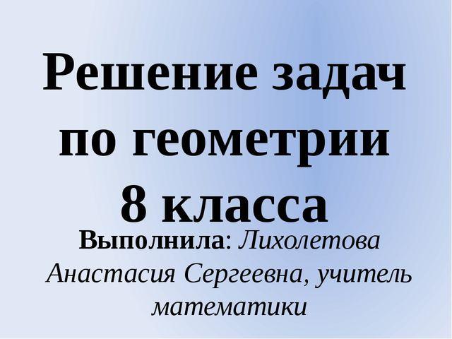 Решение задач по геометрии 8 класса Выполнила: Лихолетова Анастасия Сергеевна...