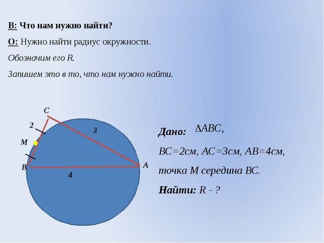 В: Что нам нужно найти? О: Нужно найти радиус окружности. Обозначим его R. За...