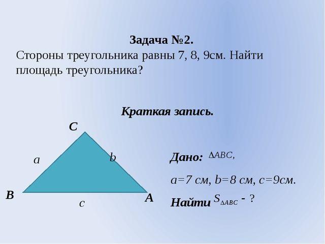 Задача №2. Стороны треугольника равны 7, 8, 9см. Найти площадь треугольника?...