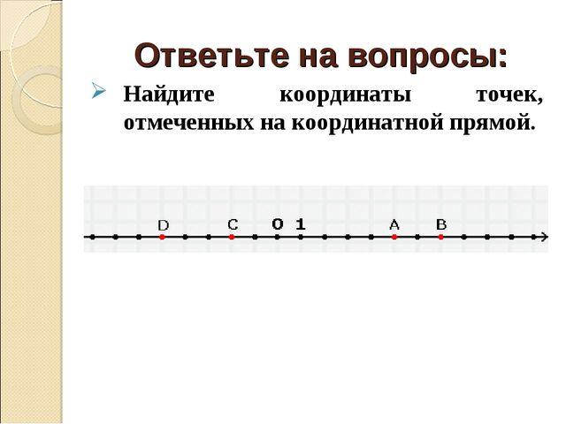 Ответьте на вопросы: Найдите координаты точек, отмеченных на координатной пря...