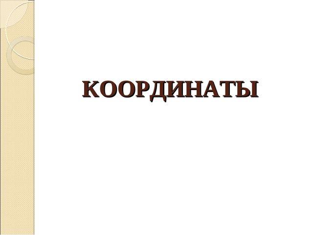 КООРДИНАТЫ