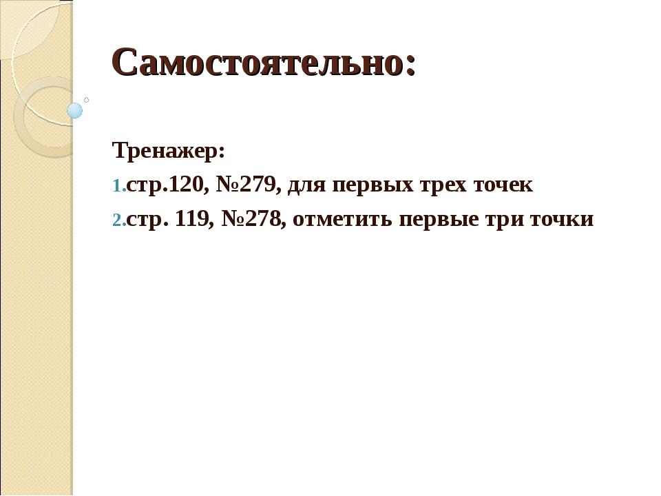 Самостоятельно: Тренажер: стр.120, №279, для первых трех точек cтр. 119, №278...