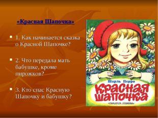 «Красная Шапочка» 1. Как начинается сказка о Красной Шапочке? 2. Что передала