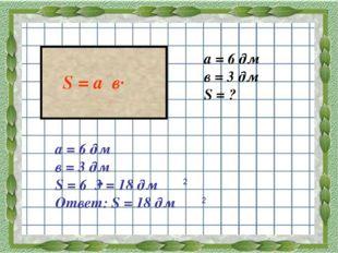 а = 6 дм в = 3 дм S = ? а = 6 дм в = 3 дм S = 6 3 = 18 дм Ответ: S = 18 дм 2