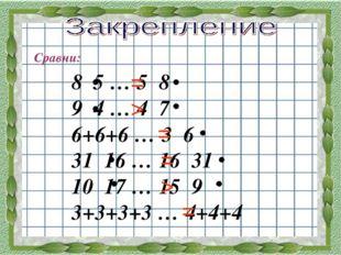 Сравни: 8 5 … 5 8 9 4 … 4 7 6+6+6 … 3 6 31 16 … 16 31 10 17 … 15 9 3+3+3+3 …