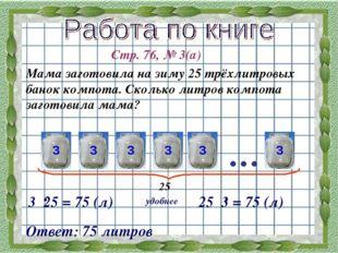 Стр. 76, № 3(а) Мама заготовила на зиму 25 трёхлитровых банок компота. Скольк