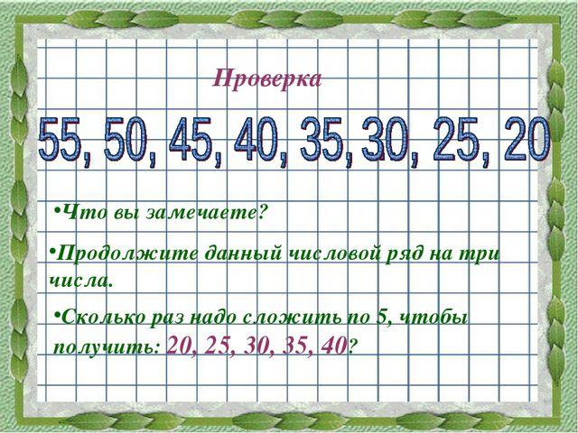 Проверка Что вы замечаете? Продолжите данный числовой ряд на три числа. Сколь...
