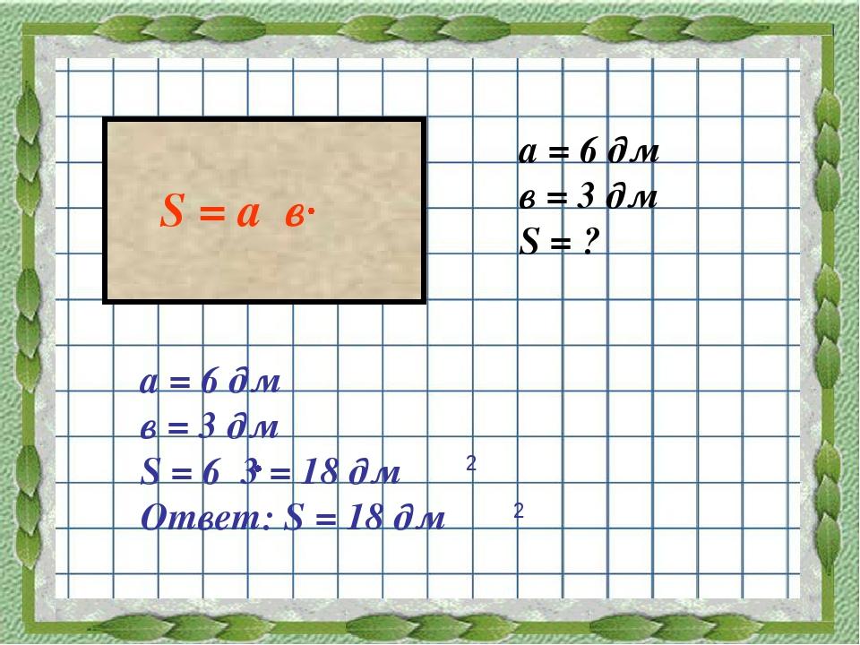а = 6 дм в = 3 дм S = ? а = 6 дм в = 3 дм S = 6 3 = 18 дм Ответ: S = 18 дм 2...