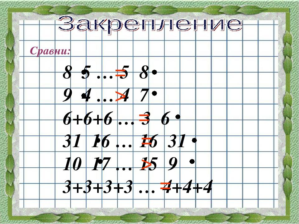 Сравни: 8 5 … 5 8 9 4 … 4 7 6+6+6 … 3 6 31 16 … 16 31 10 17 … 15 9 3+3+3+3 …...