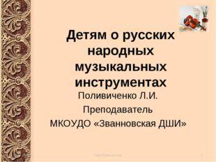 Детям о русских народных музыкальных инструментах Поливиченко Л.И. Преподават