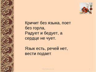 Кричит без языка, поет без горла, Радует и бедует, а сердце не чует. Язык ест