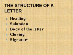 Heading Salutaion Body of the letter Closing Signature THE STRUCTURE OF A LET
