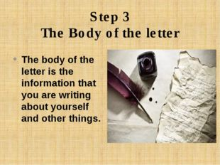 Step 3 The Body of the letter The body of the letter is the information that
