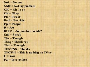No1 = No one NMP = Not my problem OIC = Oh, I see OK = Okay Pls = Please Pobl