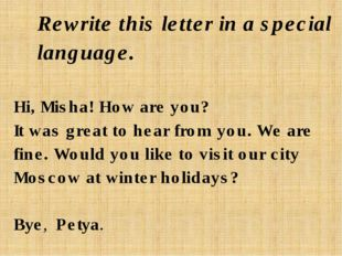 Rewrite this letter in a special language. Hi, Misha! How are you? It was gre