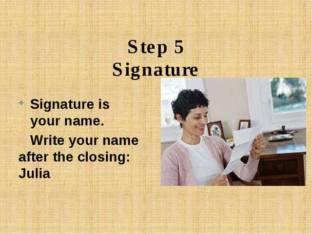 Step 5 Signature Signature is your name. Write your name after the closing:...