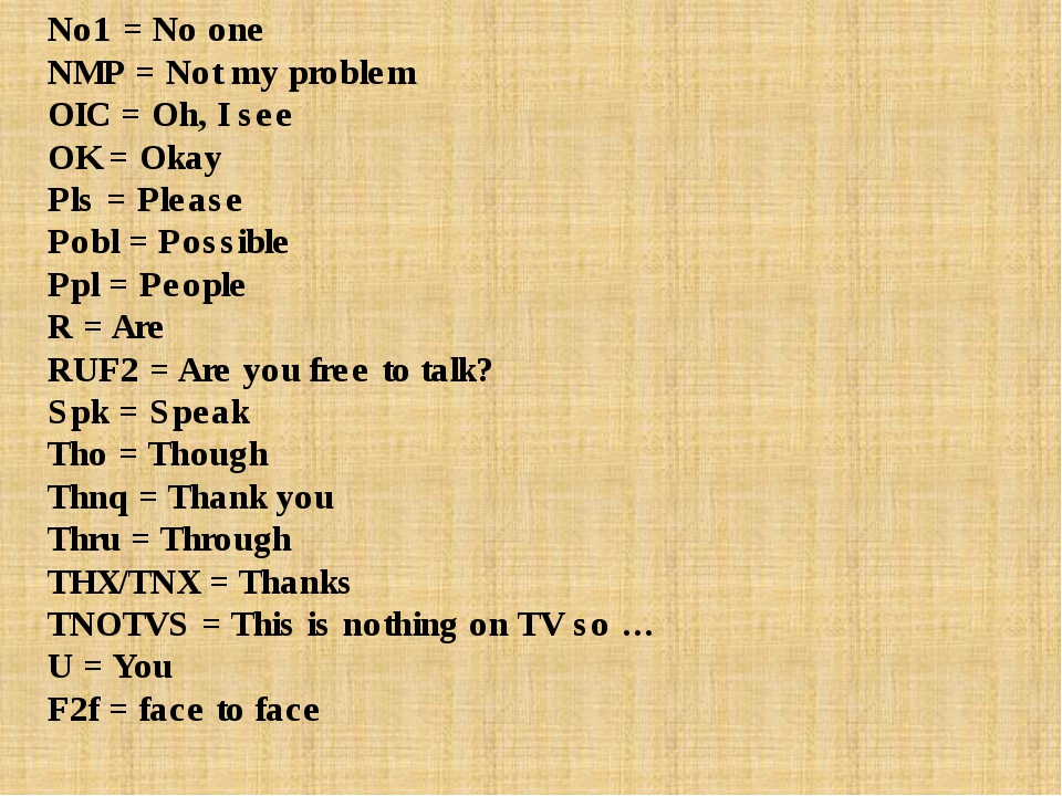 No1 = No one NMP = Not my problem OIC = Oh, I see OK = Okay Pls = Please Pobl...