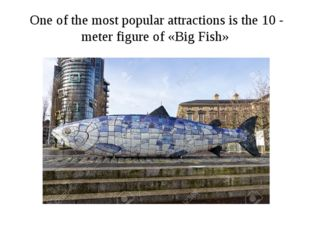 One of the most popular attractions is the 10 - meter figure of «Big Fish»